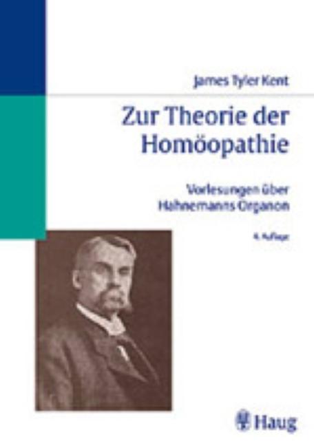 Zur Theorie der Homöopathie James Tyler Kents Vorlesungen über Hahnemanns Organ